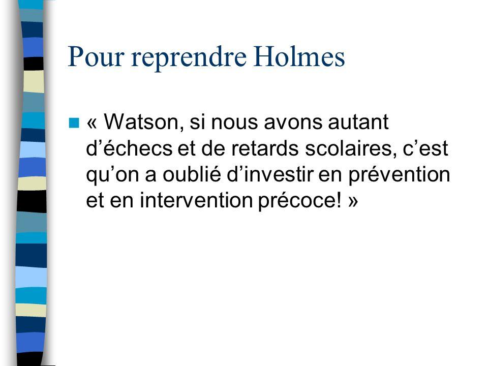 Pour reprendre Holmes « Watson, si nous avons autant déchecs et de retards scolaires, cest quon a oublié dinvestir en prévention et en intervention précoce.