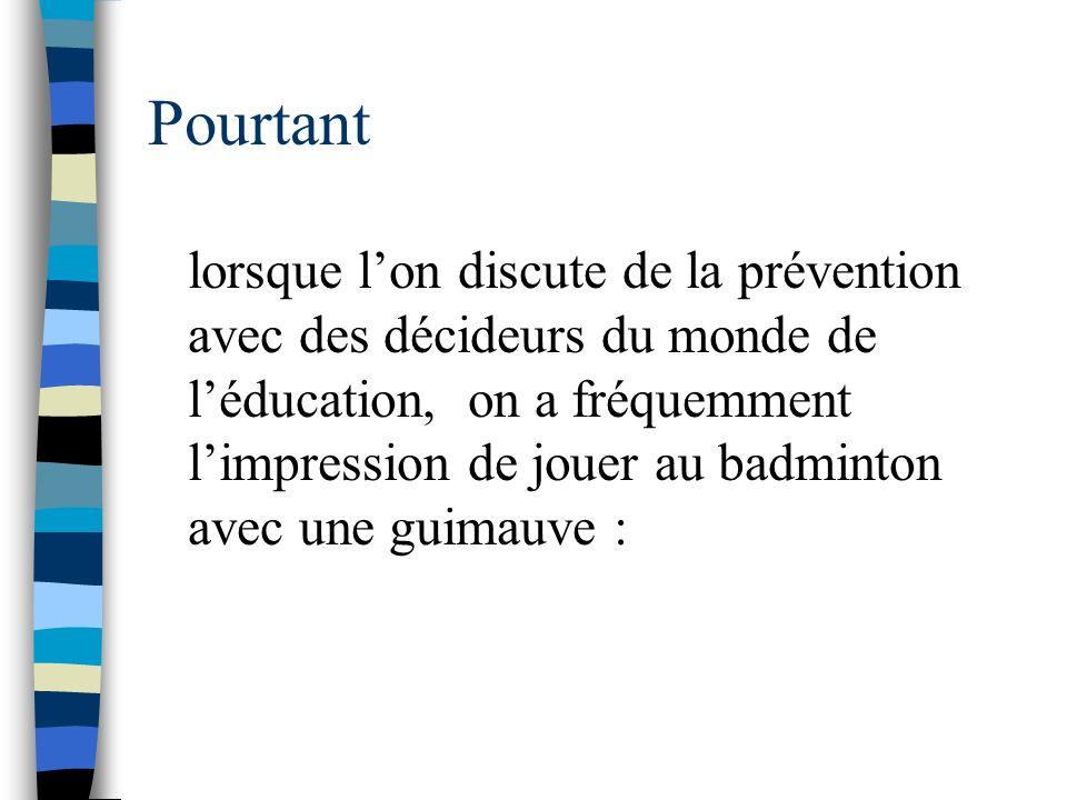 Pourtant lorsque lon discute de la prévention avec des décideurs du monde de léducation, on a fréquemment limpression de jouer au badminton avec une guimauve :
