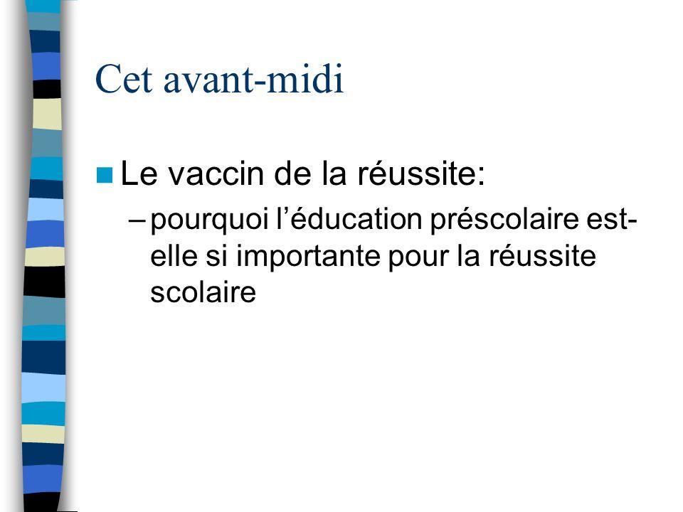 Cet avant-midi Le vaccin de la réussite: –pourquoi léducation préscolaire est- elle si importante pour la réussite scolaire