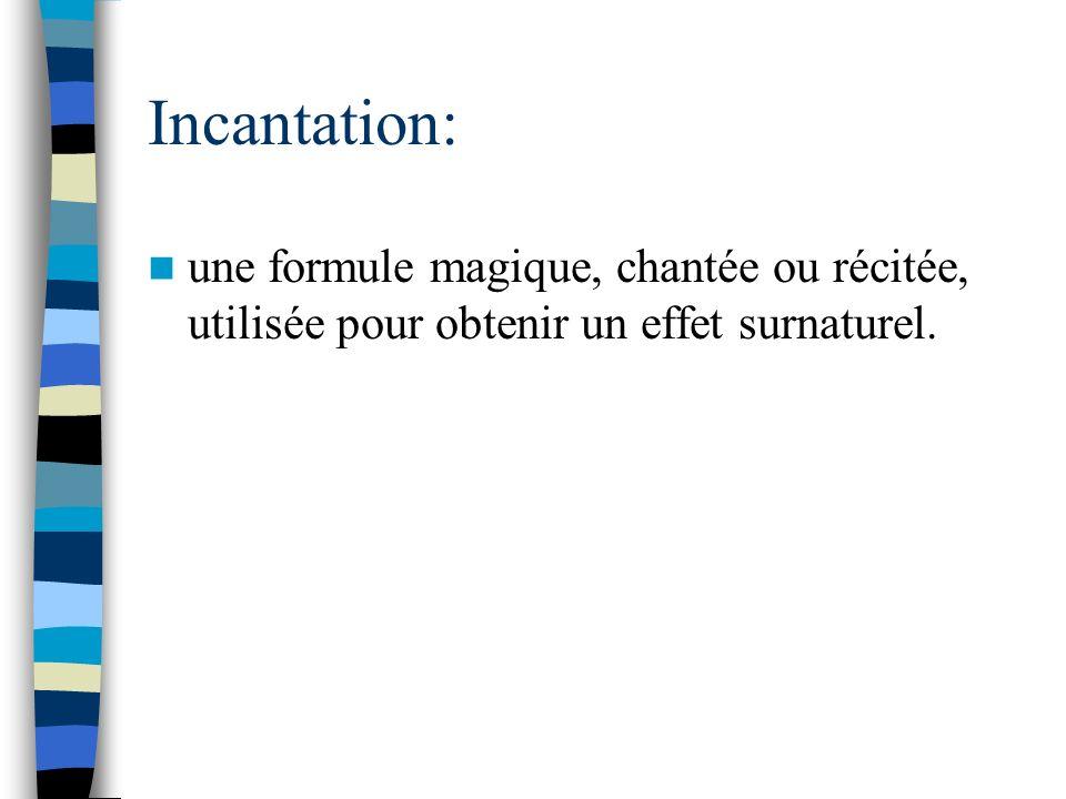 Incantation: une formule magique, chantée ou récitée, utilisée pour obtenir un effet surnaturel.