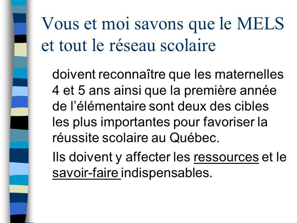 Vous et moi savons que le MELS et tout le réseau scolaire doivent reconnaître que les maternelles 4 et 5 ans ainsi que la première année de lélémentaire sont deux des cibles les plus importantes pour favoriser la réussite scolaire au Québec.