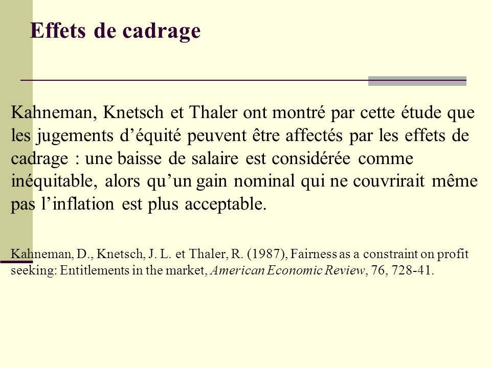 Effets de cadrage Kahneman, Knetsch et Thaler ont montré par cette étude que les jugements déquité peuvent être affectés par les effets de cadrage : une baisse de salaire est considérée comme inéquitable, alors quun gain nominal qui ne couvrirait même pas linflation est plus acceptable.