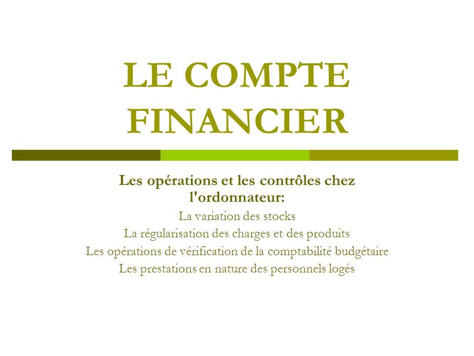 LE COMPTE FINANCIER Les opérations et les contrôles chez l'ordonnateur: La variation des stocks La régularisation des charges et des produits Les opér