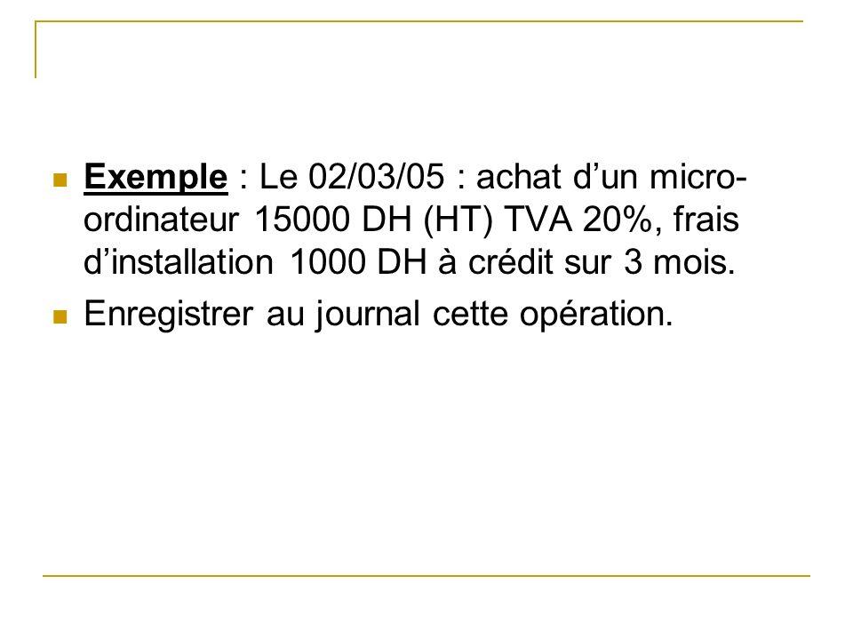 Exemple : Le 02/03/05 : achat dun micro- ordinateur 15000 DH (HT) TVA 20%, frais dinstallation 1000 DH à crédit sur 3 mois. Enregistrer au journal cet
