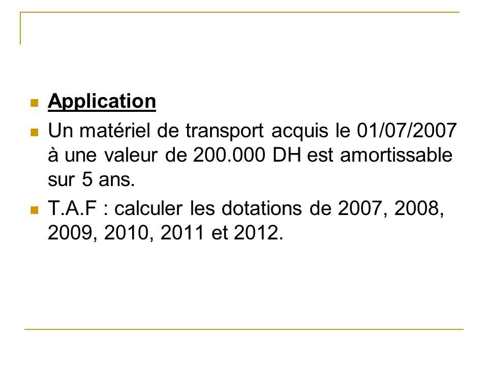 Application Un matériel de transport acquis le 01/07/2007 à une valeur de 200.000 DH est amortissable sur 5 ans. T.A.F : calculer les dotations de 200