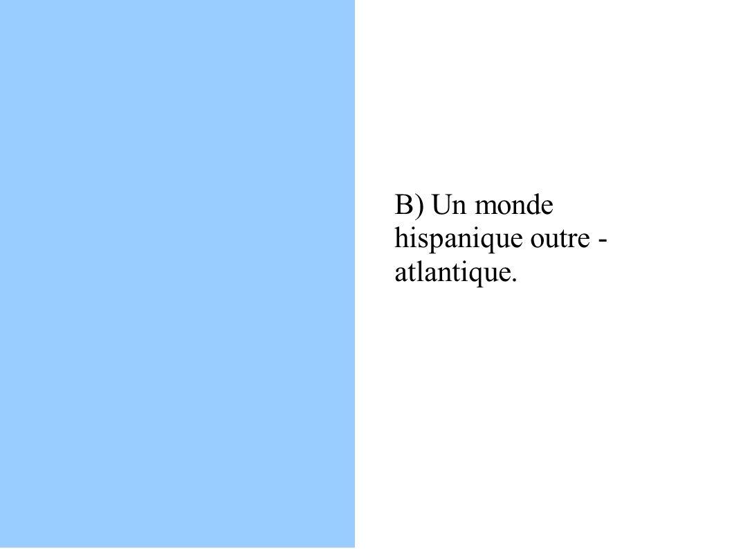 B) Un monde hispanique outre - atlantique.