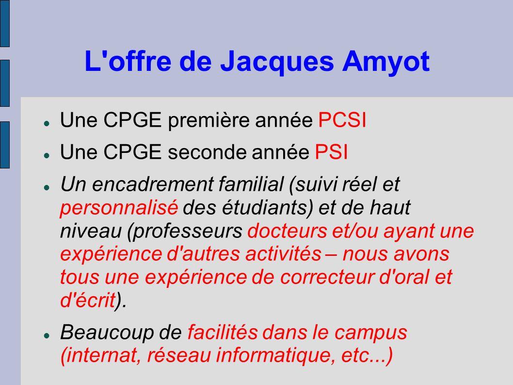L'offre de Jacques Amyot Une CPGE première année PCSI Une CPGE seconde année PSI Un encadrement familial (suivi réel et personnalisé des étudiants) et