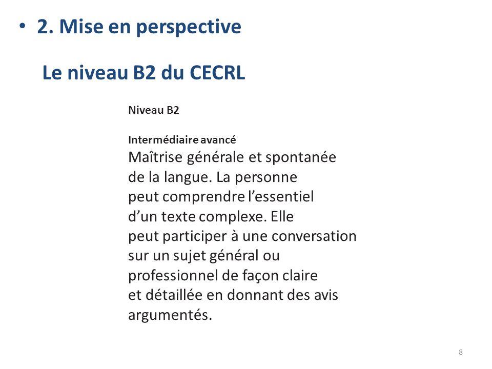 2. Mise en perspective Le niveau B2 du CECRL 8 Niveau B2 Intermédiaire avancé Maîtrise générale et spontanée de la langue. La personne peut comprendre