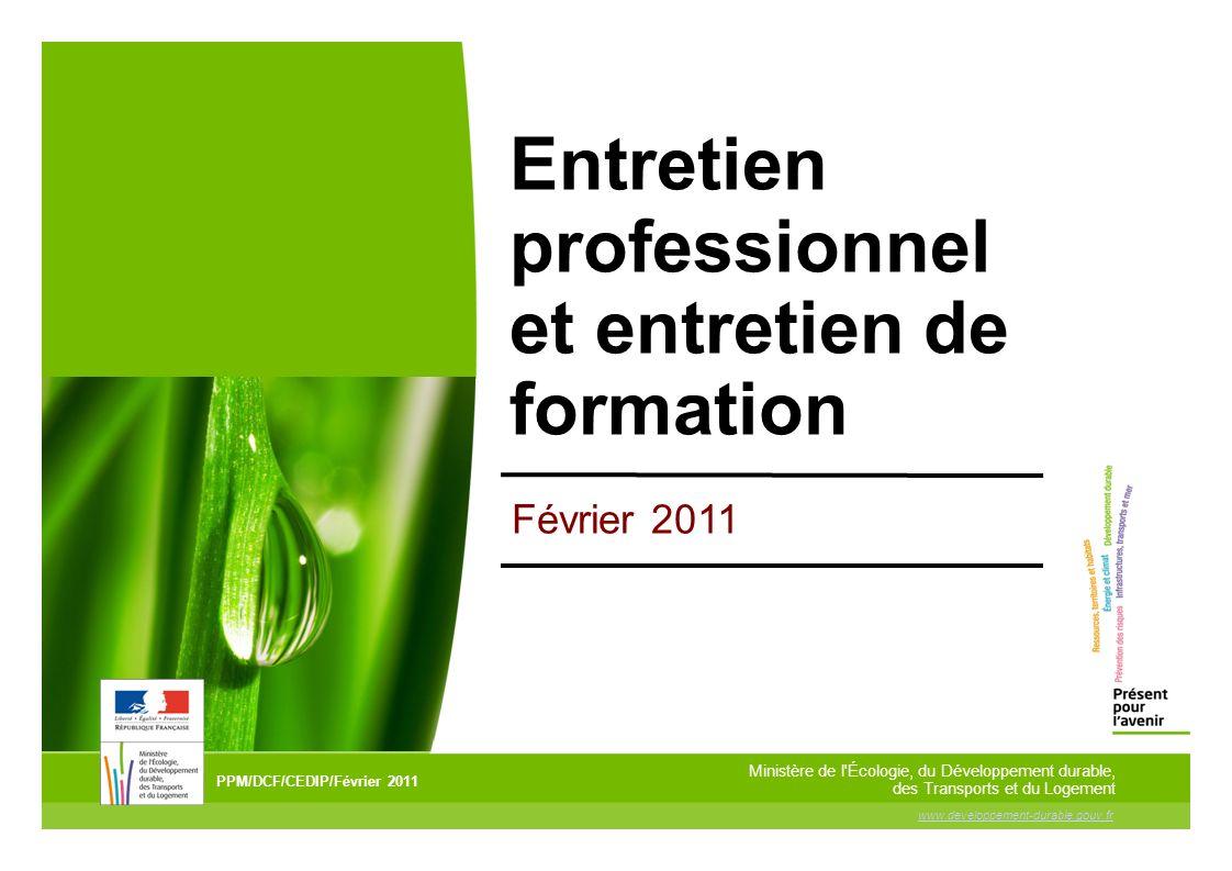 www.developpement-durable.gouv.fr Ministère de l Écologie, du Développement durable, des Transports et du Logement Entretien professionnel et entretien de formation PPM/DCF/CEDIP/Février 2011 Février 2011