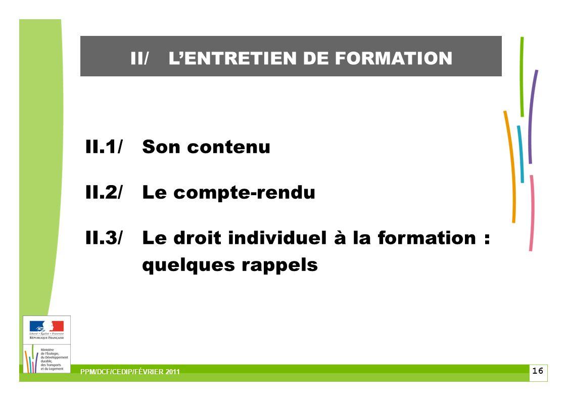 16 II.1/Son contenu II.2/Le compte-rendu II.3/Le droit individuel à la formation : quelques rappels II/LENTRETIEN DE FORMATION PPM/DCF/CEDIP/FÉVRIER 2011