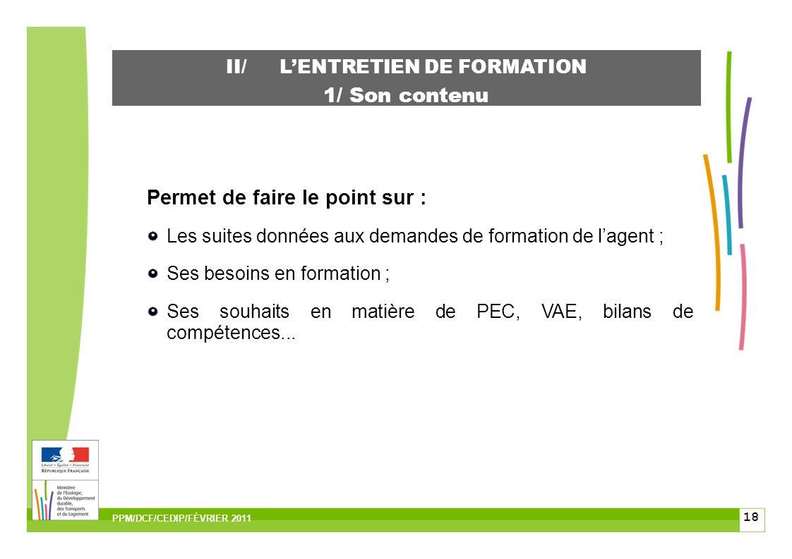 18 II/LENTRETIEN DE FORMATION 1/ Son contenu Permet de faire le point sur : Les suites données aux demandes de formation de lagent ; Ses besoins en formation ; Ses souhaits en matière de PEC, VAE, bilans de compétences...