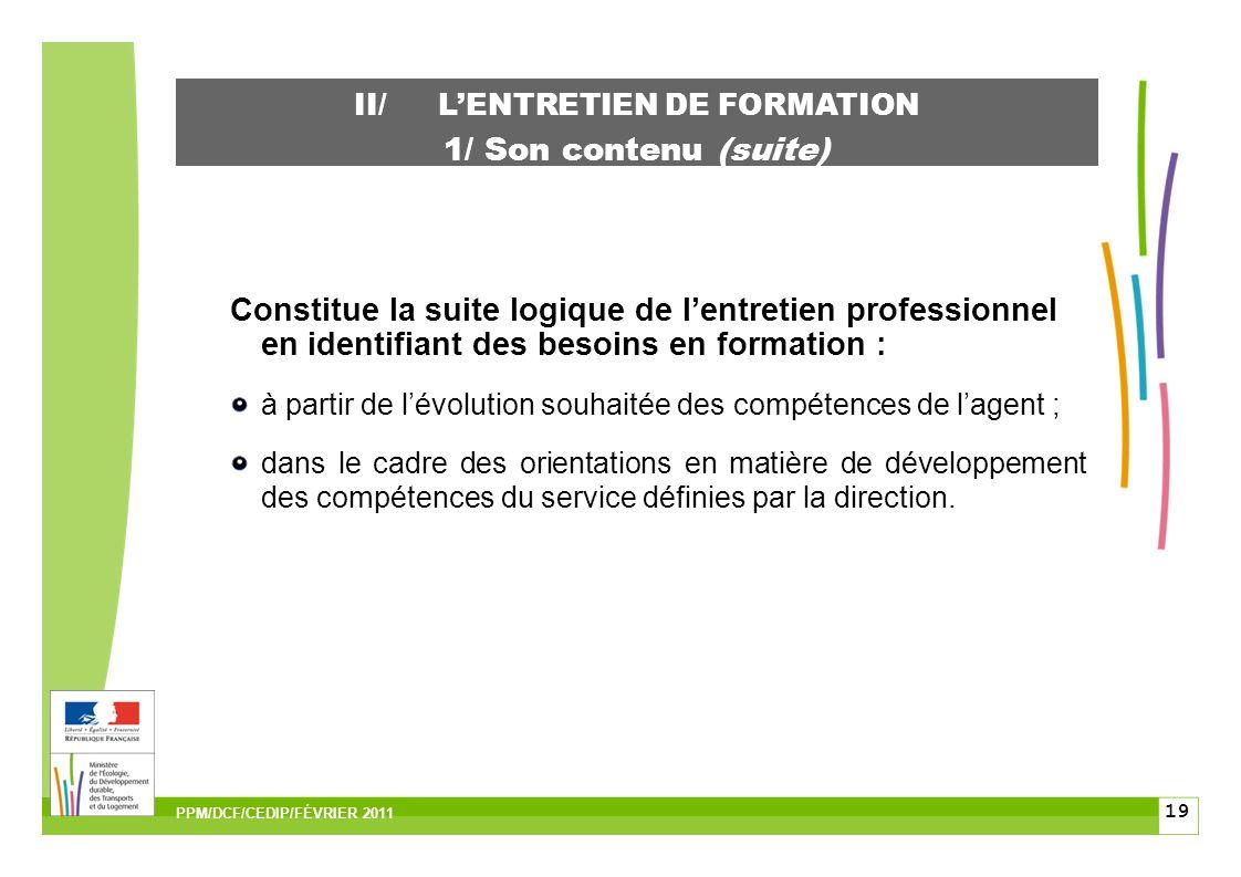 19 II/LENTRETIEN DE FORMATION 1/ Son contenu (suite) Constitue la suite logique de lentretien professionnel en identifiant des besoins en formation : à partir de lévolution souhaitée des compétences de lagent ; dans le cadre des orientations en matière de développement des compétences du service définies par la direction.