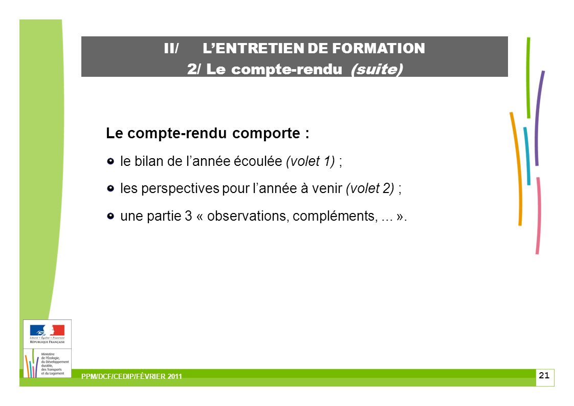 21 II/LENTRETIEN DE FORMATION 2/ Le compte-rendu (suite) Le compte-rendu comporte : le bilan de lannée écoulée (volet 1) ; les perspectives pour lannée à venir (volet 2) ; une partie 3 « observations, compléments,...