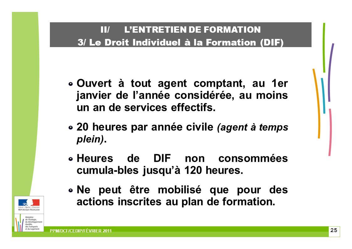 25 II/LENTRETIEN DE FORMATION 3/ Le Droit Individuel à la Formation (DIF) Ouvert à tout agent comptant, au 1er janvier de lannée considérée, au moins un an de services effectifs.