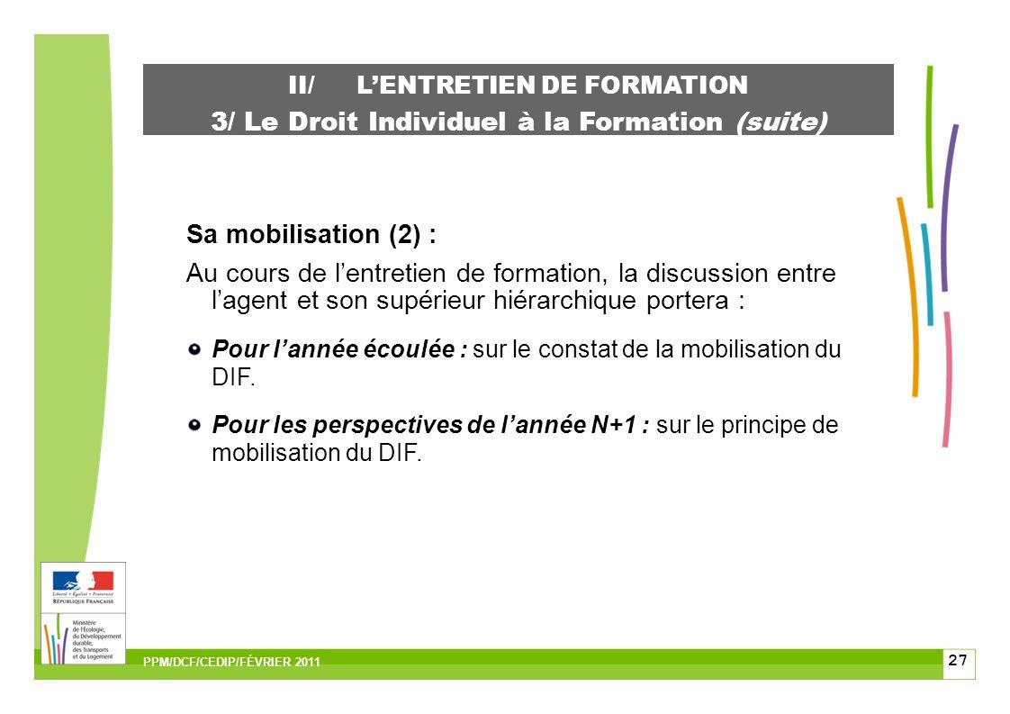 27 II/LENTRETIEN DE FORMATION 3/ Le Droit Individuel à la Formation (suite) Sa mobilisation (2) : Au cours de lentretien de formation, la discussion entre lagent et son supérieur hiérarchique portera : Pour lannée écoulée : sur le constat de la mobilisation du DIF.