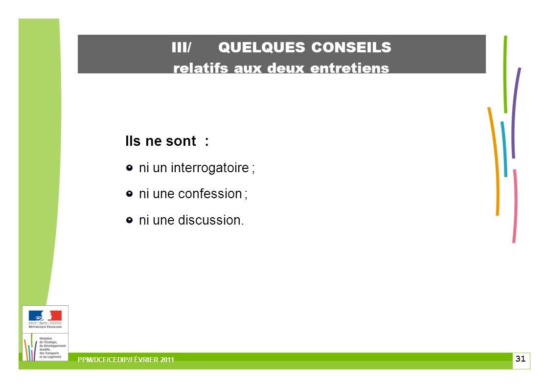 31 III/ QUELQUES CONSEILS relatifs aux deux entretiens Ils ne sont : ni un interrogatoire ; ni une confession ; ni une discussion.