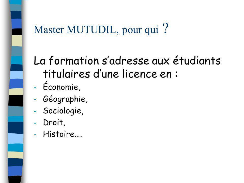 Master MUTUDIL, pour qui ? La formation sadresse aux étudiants titulaires dune licence en : - Économie, - Géographie, - Sociologie, - Droit, - Histoir