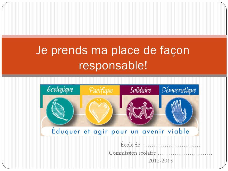 École de ……………………… Commission scolaire …………………….. 2012-2013 Je prends ma place de façon responsable!