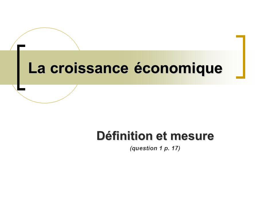 La croissance économique Définition et mesure (question 1 p. 17)