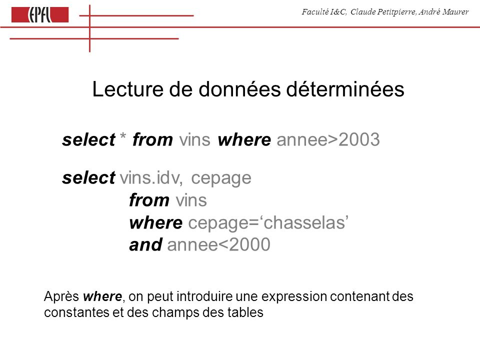 Faculté I&C, Claude Petitpierre, André Maurer Lecture de données déterminées select * from vins where annee>2003 select vins.idv, cepage from vins where cepage=chasselas and annee<2000 Après where, on peut introduire une expression contenant des constantes et des champs des tables