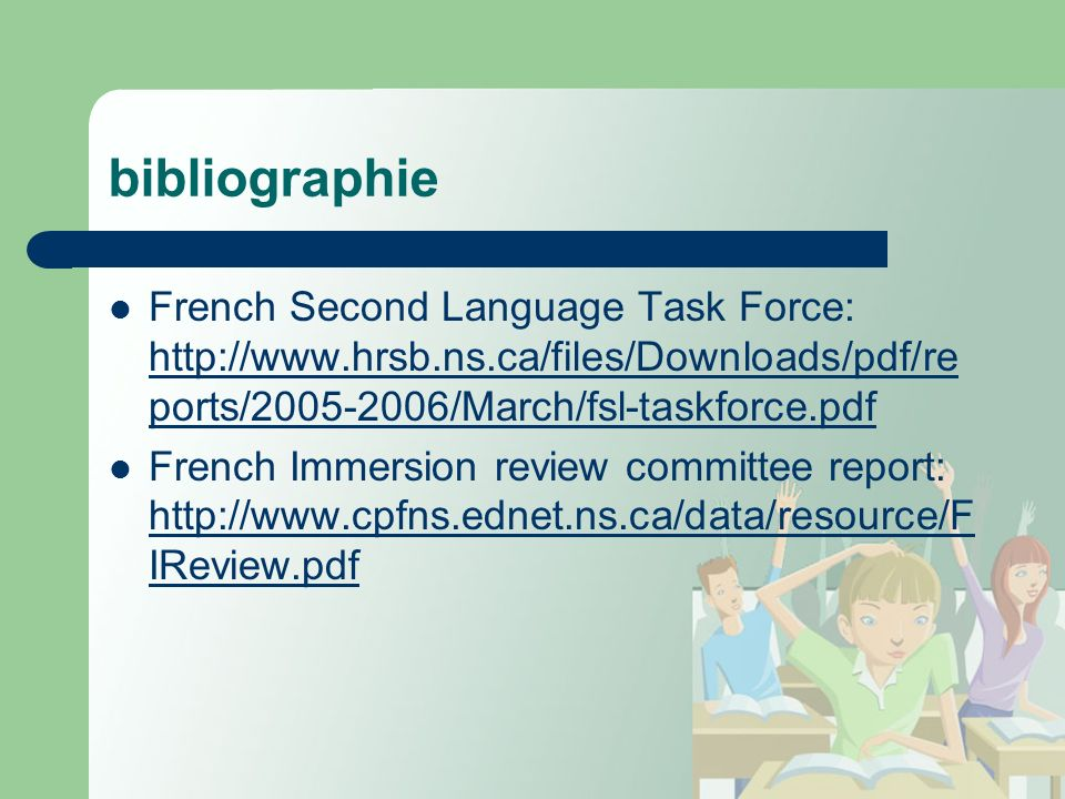 bibliographie French Second Language Task Force: http://www.hrsb.ns.ca/files/Downloads/pdf/re ports/2005-2006/March/fsl-taskforce.pdf http://www.hrsb.ns.ca/files/Downloads/pdf/re ports/2005-2006/March/fsl-taskforce.pdf French Immersion review committee report: http://www.cpfns.ednet.ns.ca/data/resource/F IReview.pdf http://www.cpfns.ednet.ns.ca/data/resource/F IReview.pdf