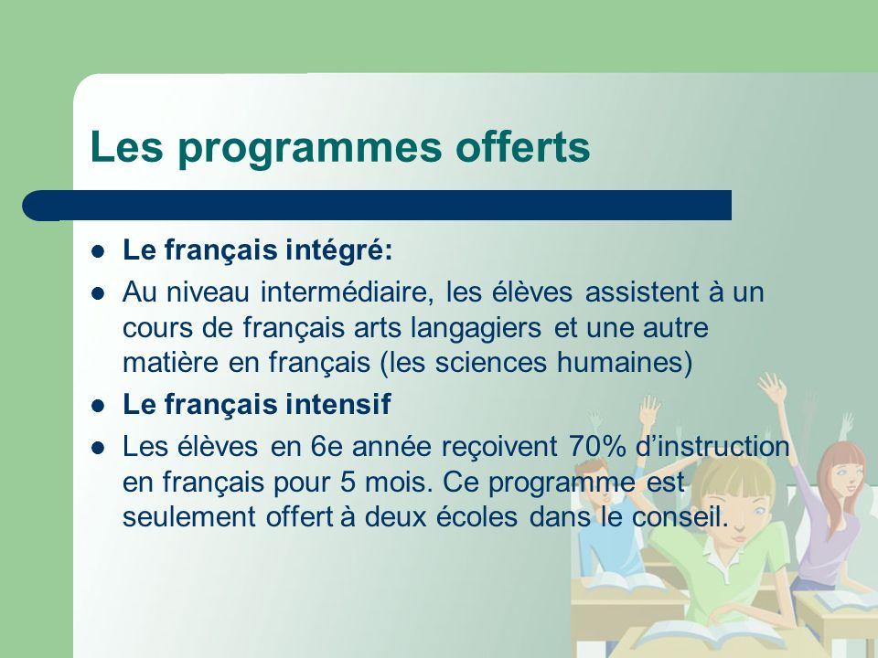 Les programmes offerts Le français intégré: Au niveau intermédiaire, les élèves assistent à un cours de français arts langagiers et une autre matière en français (les sciences humaines) Le français intensif Les élèves en 6e année reçoivent 70% dinstruction en français pour 5 mois.