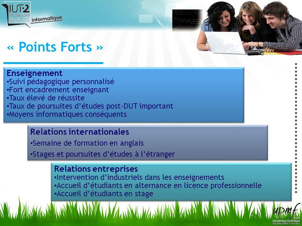« Points Forts » Enseignement Suivi pédagogique personnalisé Fort encadrement enseignant Taux élevé de réussite Taux de poursuites détudes post-DUT im