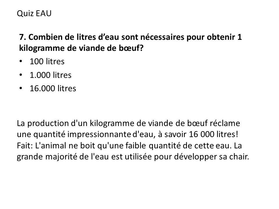 Quiz EAU 7. Combien de litres deau sont nécessaires pour obtenir 1 kilogramme de viande de bœuf? 100 litres 1.000 litres 16.000 litres La production d