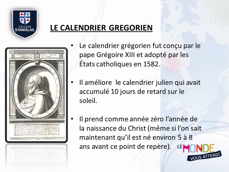 Le calendrier grégorien fut conçu par le pape Grégoire XIII et adopté par les États catholiques en 1582. Il améliore le calendrier julien qui avait ac