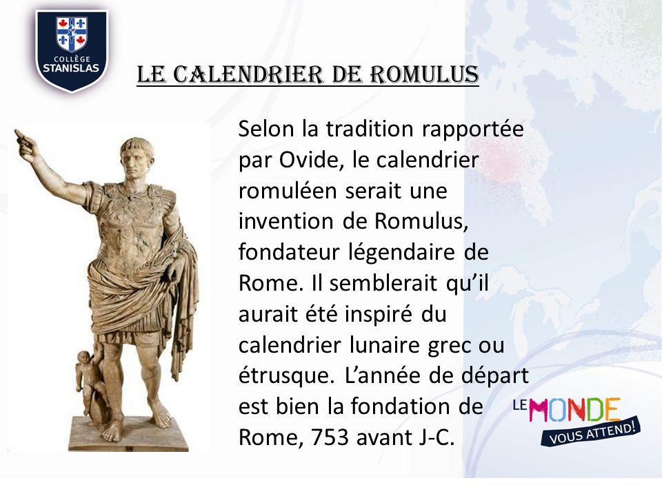 Le Calendrier de Romulus Est composé de 10 mois, donc 304 jours / année Commence en mars, finissant en décembre Avec 304 jours, le soleil na pas encore fini le tour complet du soleil.