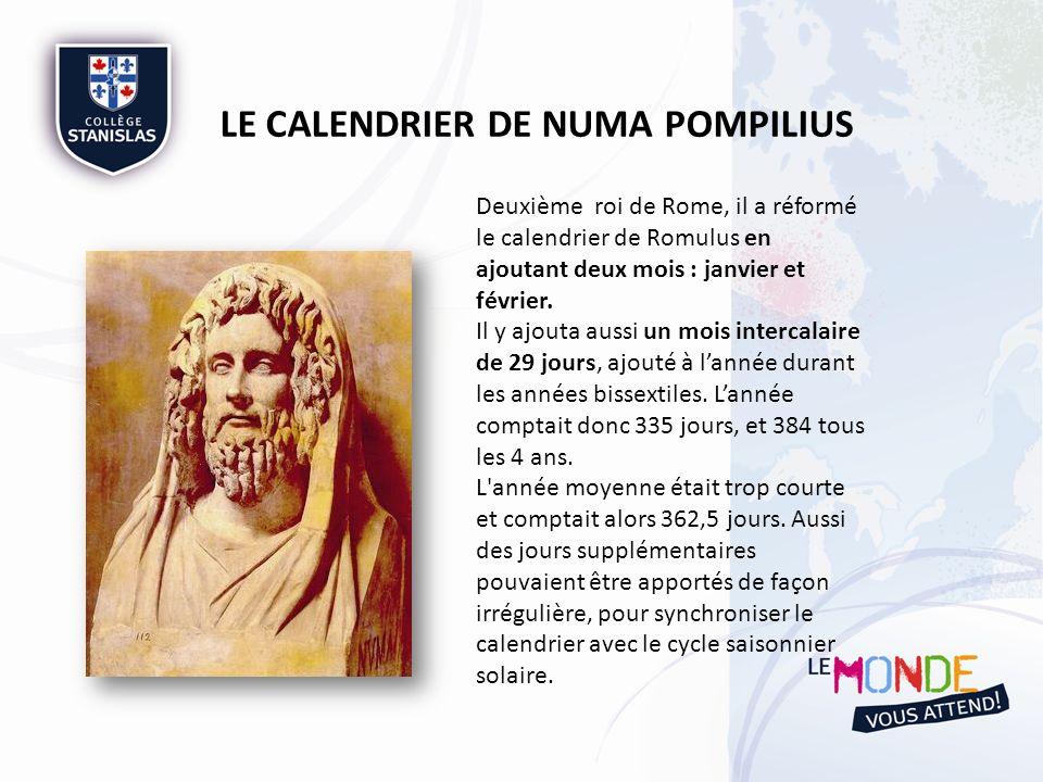 LE CALENDRIER DE NUMA POMPILIUS Les mois du calendrier : I - Martius (mars) : 31 jours II - Aprilis (avril) : 29 jours III - Maius (mai) : 31 jours IV - Lunius (juin) : 29 jours V - Quintilis (juillet) : 31 jours VI - Sextilis (août) : 29 jours VII - September (septembre) : 29 jours VIII - October (octobre) : 31 jours IX - November (novembre) : 29 jours X - December (décembre) : 29 jours XI - Februarius (février) : 28 jours (29 jours tous les 4 ans) Mens intercalaris : 29 jours (uniquement tous les 4 ans) XII - Januarius (janvier) : 29 jours