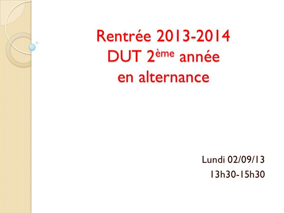 Rentrée 2013-2014 DUT 2 ème année en alternance Lundi 02/09/13 13h30-15h30