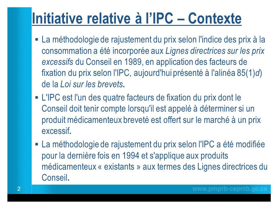Initiative relative à lIPC – Contexte La méthodologie de rajustement du prix selon l indice des prix à la consommation a été incorporée aux Lignes directrices sur les prix excessifs du Conseil en 1989, en application des facteurs de fixation du prix selon l IPC, aujourd hui présenté à l alinéa 85(1) d ) de la Loi sur les brevets.