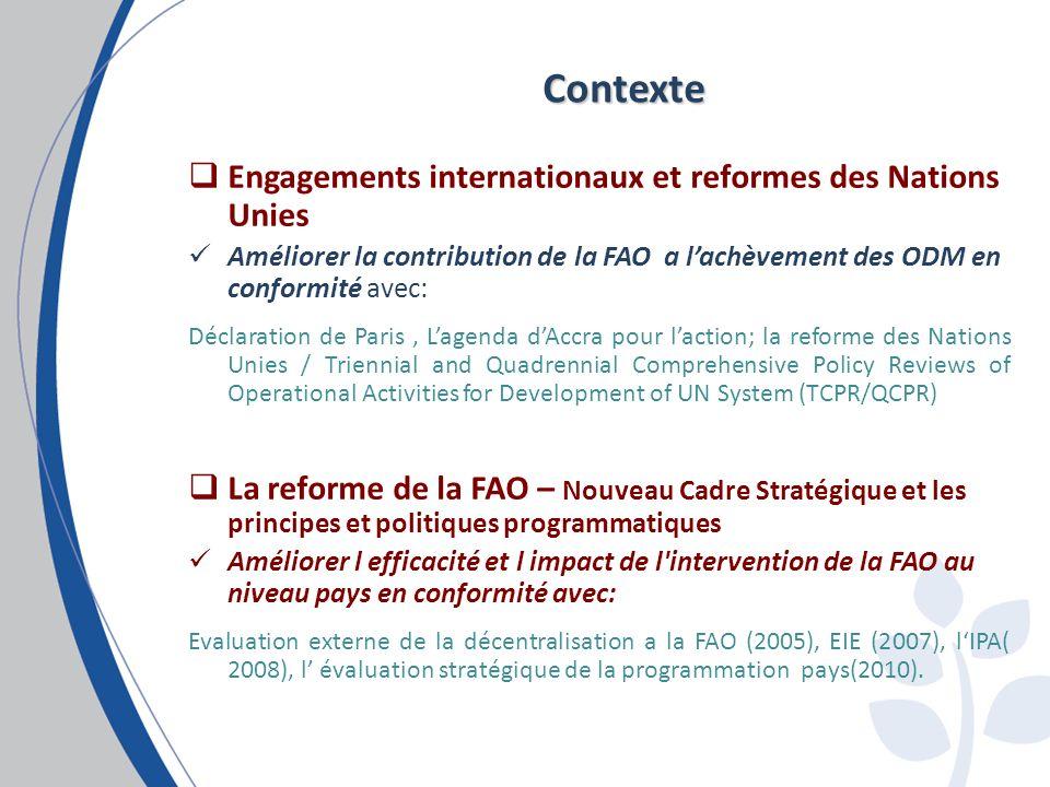 Engagements internationaux et reformes des Nations Unies Améliorer la contribution de la FAO a lachèvement des ODM en conformité avec: Déclaration de Paris, Lagenda dAccra pour laction; la reforme des Nations Unies / Triennial and Quadrennial Comprehensive Policy Reviews of Operational Activities for Development of UN System (TCPR/QCPR) La reforme de la FAO – Nouveau Cadre Stratégique et les principes et politiques programmatiques Améliorer l efficacité et l impact de l intervention de la FAO au niveau pays en conformité avec: Evaluation externe de la décentralisation a la FAO (2005), EIE (2007), lIPA( 2008), l évaluation stratégique de la programmation pays(2010).