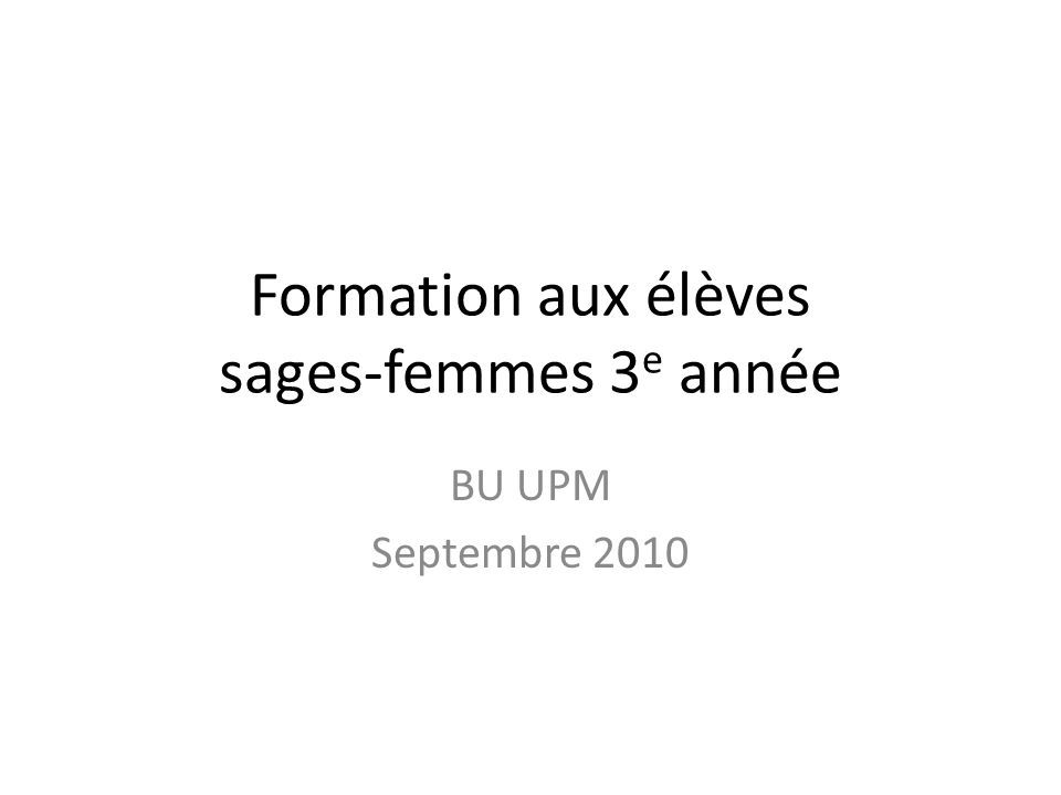 Formation aux élèves sages-femmes 3 e année BU UPM Septembre 2010