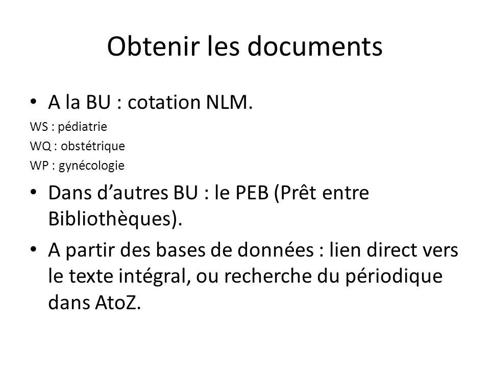 Obtenir les documents A la BU : cotation NLM. WS : pédiatrie WQ : obstétrique WP : gynécologie Dans dautres BU : le PEB (Prêt entre Bibliothèques). A