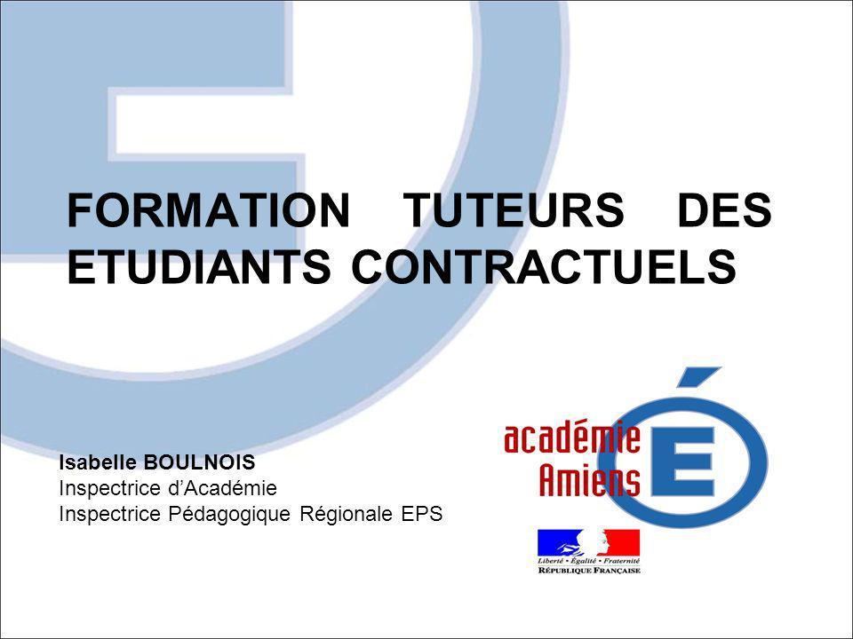 FORMATION TUTEURS DES ETUDIANTS CONTRACTUELS Isabelle BOULNOIS Inspectrice dAcadémie Inspectrice Pédagogique Régionale EPS