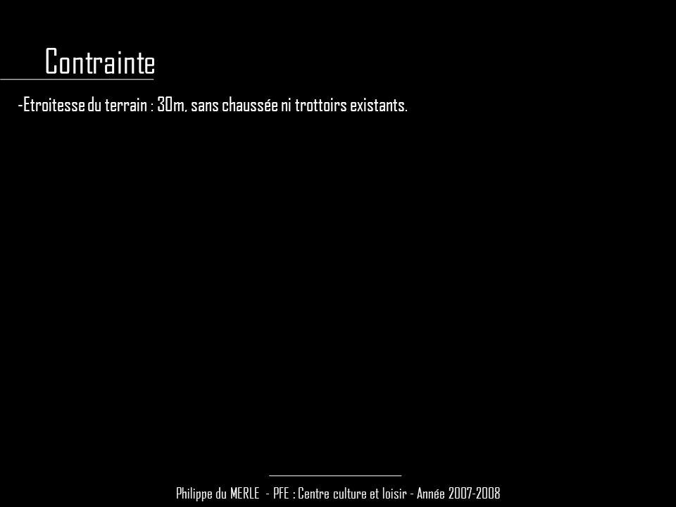 Philippe du MERLE - PFE : Centre culture et loisir - Année 2007-2008 -Etroitesse du terrain : 30m, sans chaussée ni trottoirs existants. Contrainte