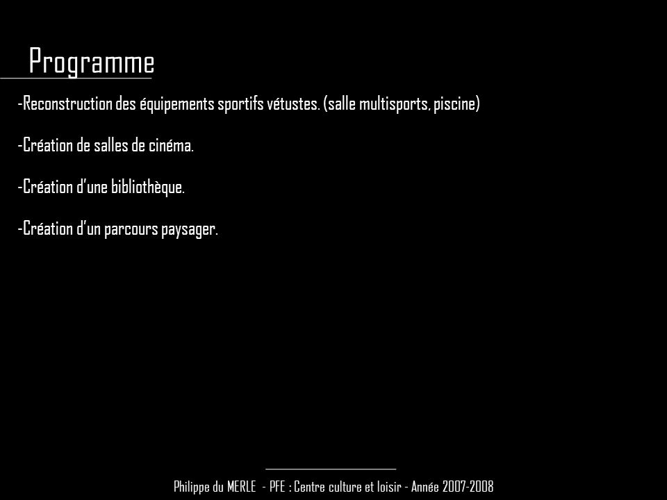 Philippe du MERLE - PFE : Centre culture et loisir - Année 2007-2008 -Reconstruction des équipements sportifs vétustes. (salle multisports, piscine) -
