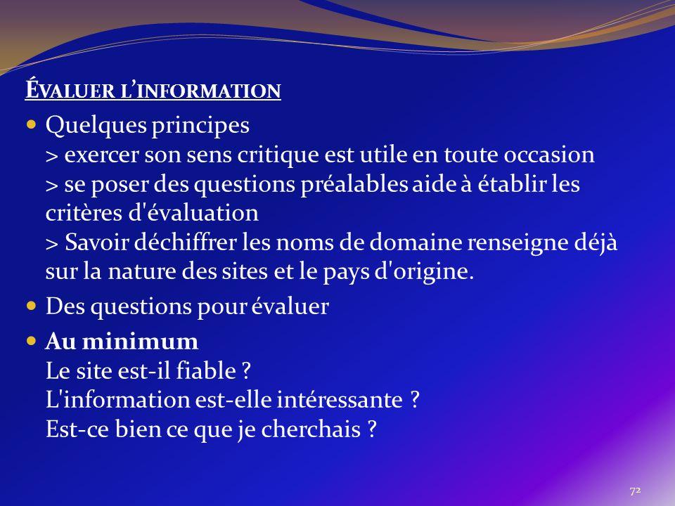 72 É VALUER L INFORMATION Quelques principes > exercer son sens critique est utile en toute occasion > se poser des questions préalables aide à établi