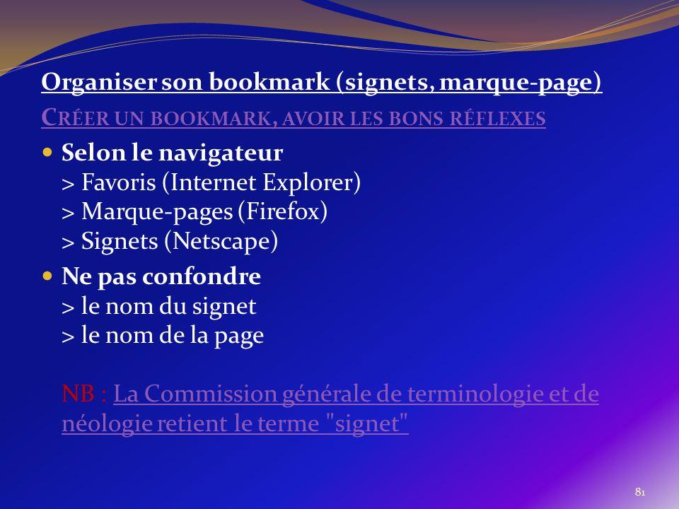 81 Organiser son bookmark (signets, marque-page) C RÉER UN BOOKMARK, AVOIR LES BONS RÉFLEXES Selon le navigateur > Favoris (Internet Explorer) > Marqu