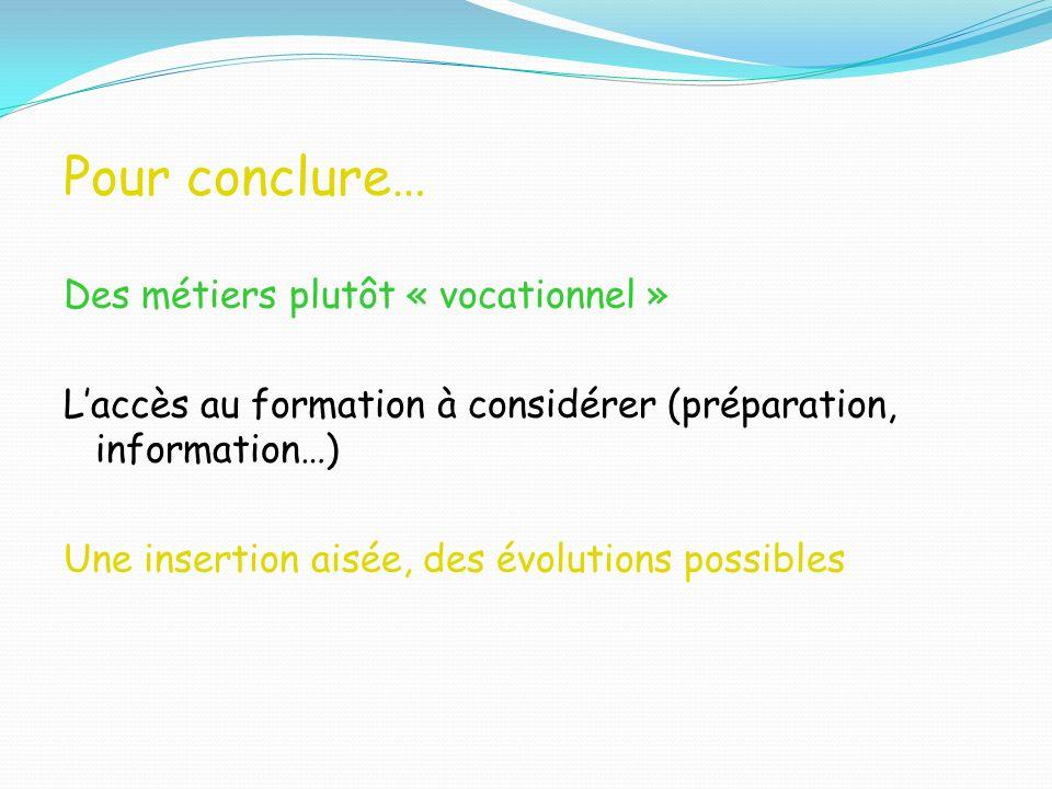 Pour conclure… Des métiers plutôt « vocationnel » Laccès au formation à considérer (préparation, information…) Une insertion aisée, des évolutions pos