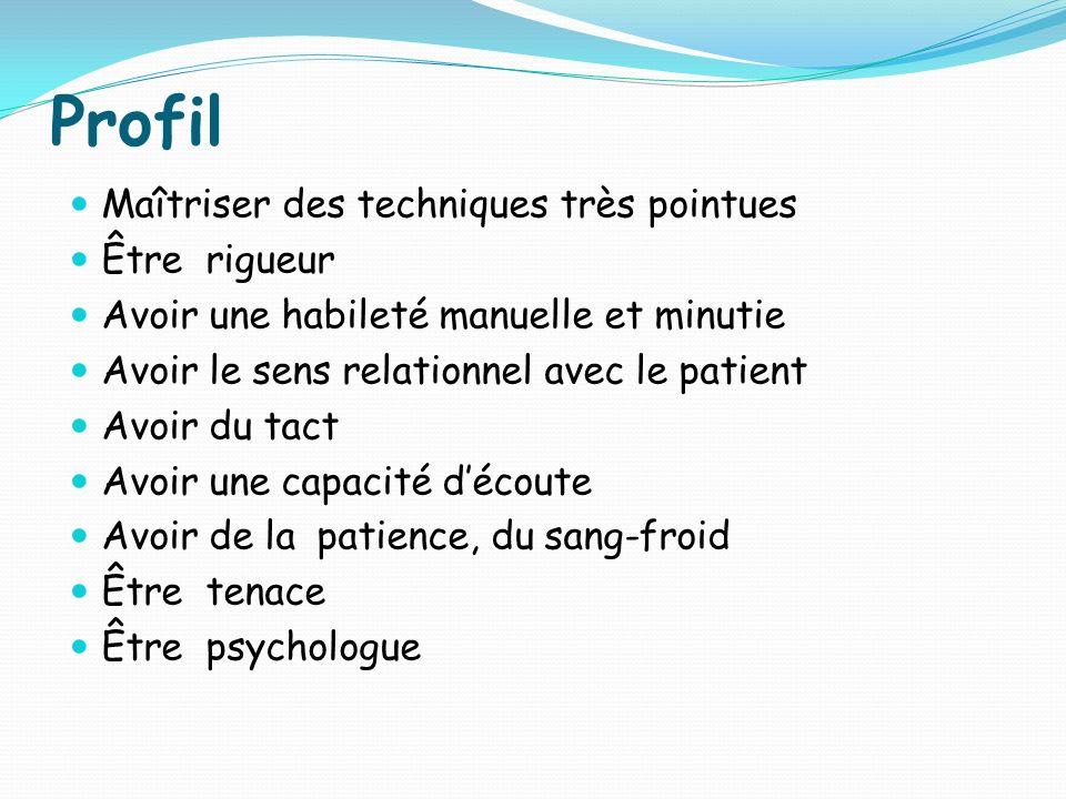 Profil Maîtriser des techniques très pointues Être rigueur Avoir une habileté manuelle et minutie Avoir le sens relationnel avec le patient Avoir du t