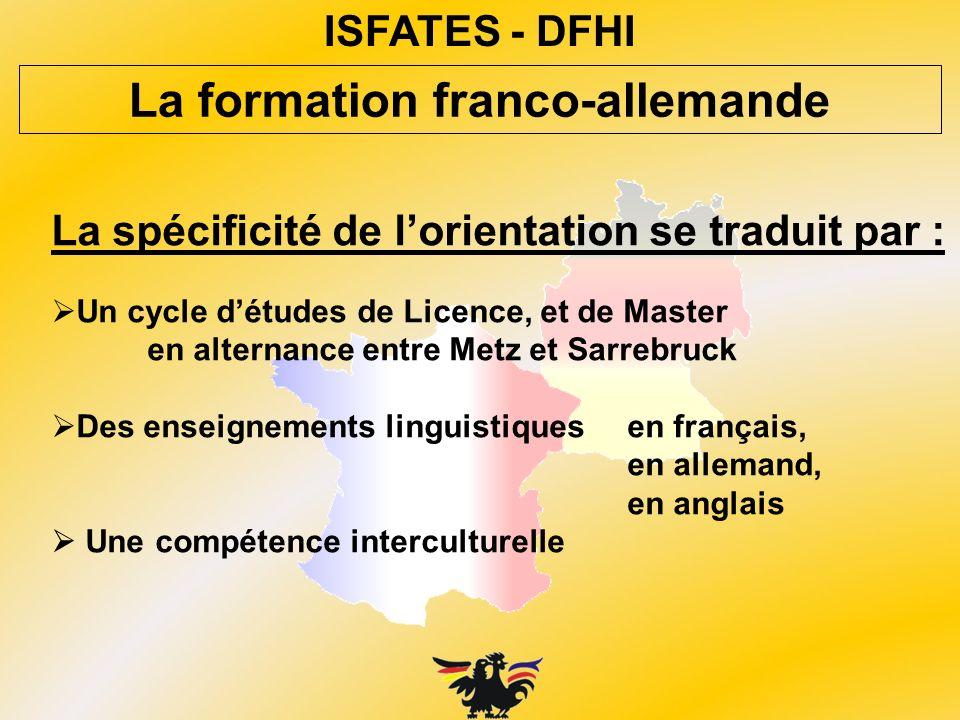 ISFATES - DFHI La spécificité de lorientation se traduit par : Un cycle détudes de Licence, et de Master en alternance entre Metz et Sarrebruck Des en