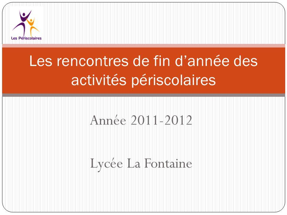 Année 2011-2012 Lycée La Fontaine Les rencontres de fin dannée des activités périscolaires