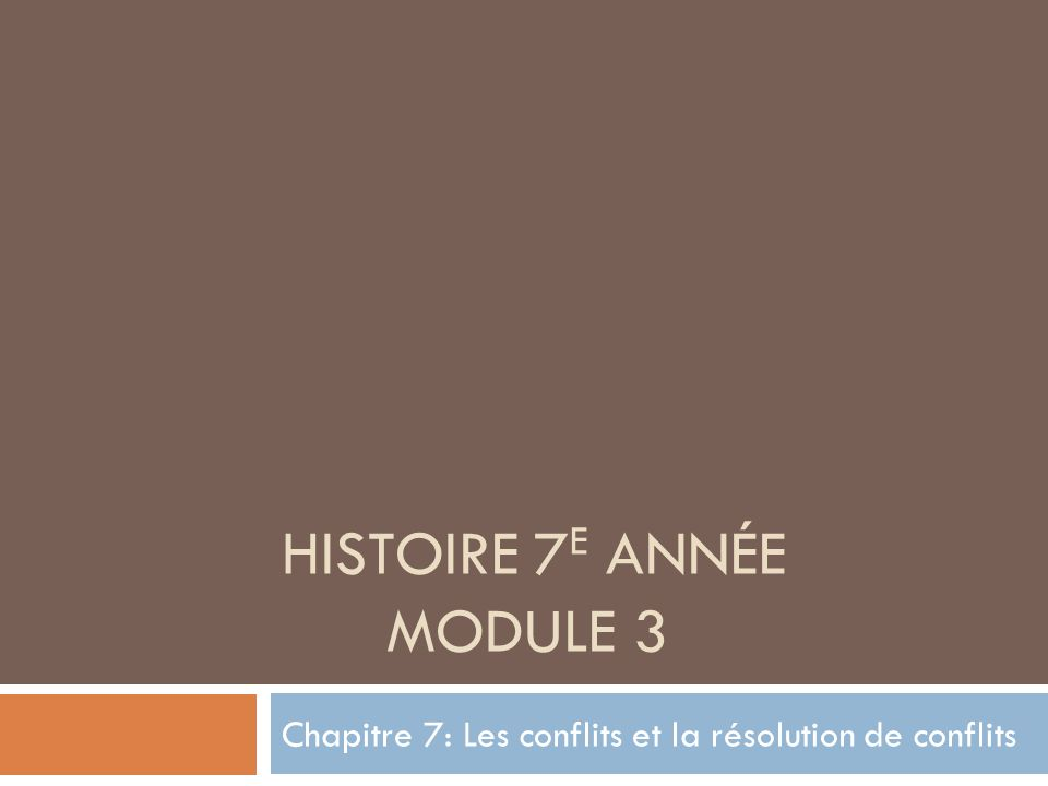 HISTOIRE 7 E ANNÉE MODULE 3 Chapitre 7: Les conflits et la résolution de conflits