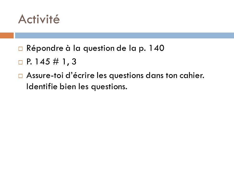 Activité Répondre à la question de la p. 140 P. 145 # 1, 3 Assure-toi décrire les questions dans ton cahier. Identifie bien les questions.