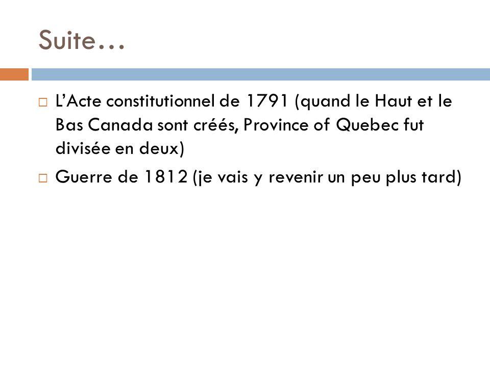 Suite… LActe constitutionnel de 1791 (quand le Haut et le Bas Canada sont créés, Province of Quebec fut divisée en deux) Guerre de 1812 (je vais y rev