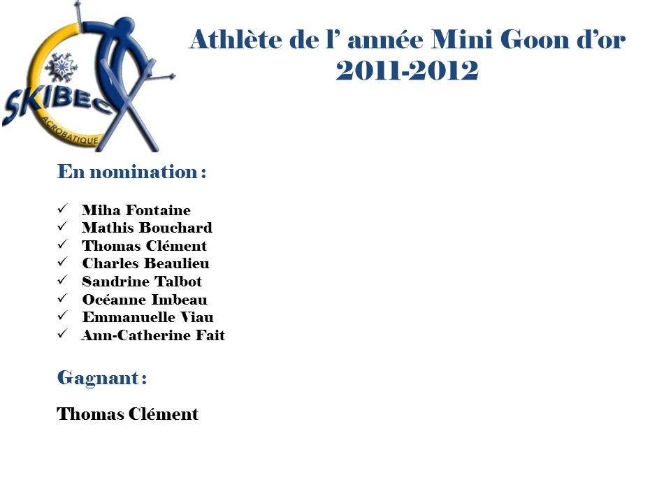 Athlète de l année Mini Goon dor 2011-2012 En nomination : Miha Fontaine Mathis Bouchard Thomas Clément Charles Beaulieu Sandrine Talbot Océanne Imbea