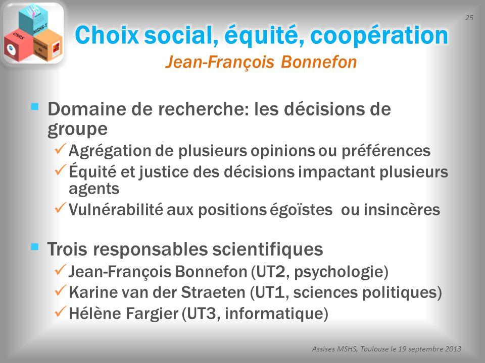 25 Assises MSHS, Toulouse le 19 septembre 2013 Domaine de recherche: les décisions de groupe Agrégation de plusieurs opinions ou préférences Équité et